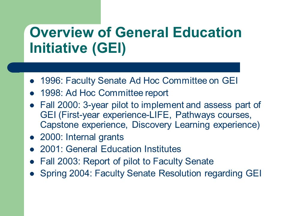 Overview of General Education Initiative (GEI) 1996: Faculty Senate Ad Hoc Committee on GEI 1998: Ad Hoc Committee report Fall 2000: 3-year pilot to implement and assess part of GEI (First-year experience-LIFE, Pathways courses, Capstone experience, Discovery Learning experience) 2000: Internal grants 2001: General Education Institutes Fall 2003: Report of pilot to Faculty Senate Spring 2004: Faculty Senate Resolution regarding GEI