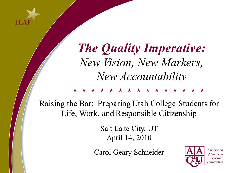 The Quality Imperative: New Vision, New Markers, New Accountability Raising the Bar: Preparing Utah College Students for Life, Work, and Responsible Citizenship Salt Lake City, UT April 14, 2010 Carol Geary Schneider