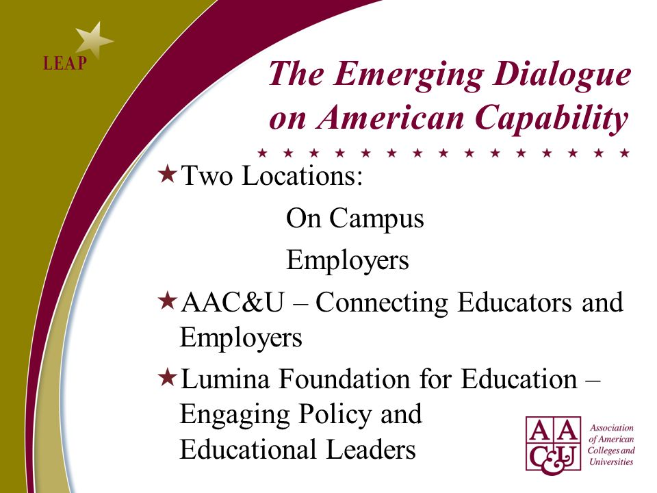 The Emerging Dialogue on American Capability Two Locations: On Campus Employers AAC&U – Connecting Educators and Employers Lumina Foundation for Education – Engaging Policy and Educational Leaders