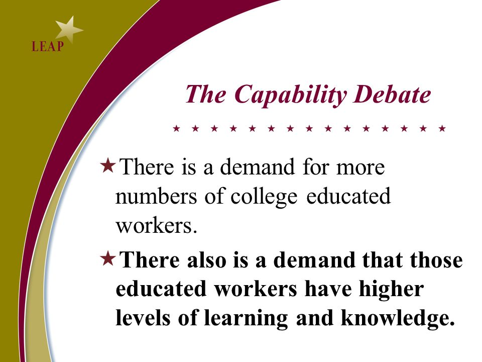 The Capability Debate There is a demand for more numbers of college educated workers. There also is a demand that those educated workers have higher l