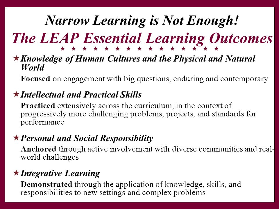 Narrow Learning is Not Enough! The LEAP Essential Learning Outcomes Knowledge of Human Cultures and the Physical and Natural World Focused on engageme