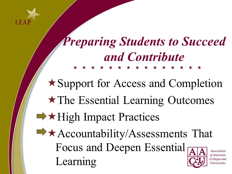 Preparing Students to Succeed and Contribute Support for Access and Completion The Essential Learning Outcomes High Impact Practices Accountability/Assessments That Focus and Deepen Essential Learning