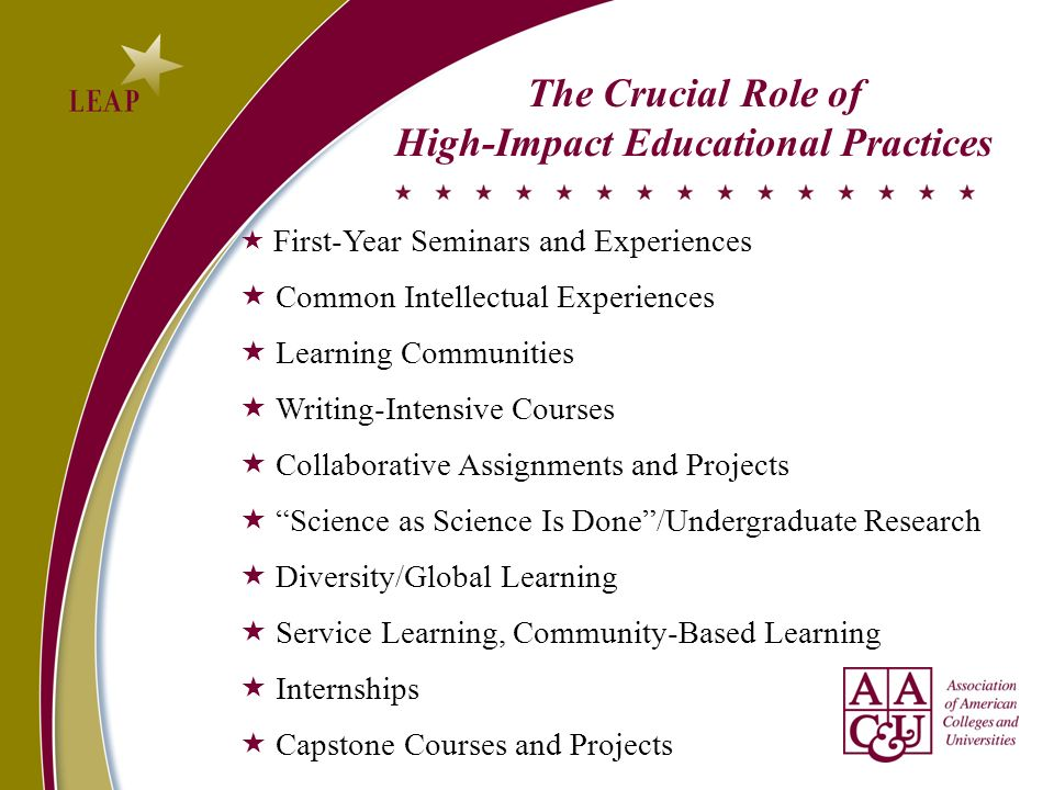 The Crucial Role of High-Impact Educational Practices First-Year Seminars and Experiences Common Intellectual Experiences Learning Communities Writing-Intensive Courses Collaborative Assignments and Projects Science as Science Is Done/Undergraduate Research Diversity/Global Learning Service Learning, Community-Based Learning Internships Capstone Courses and Projects