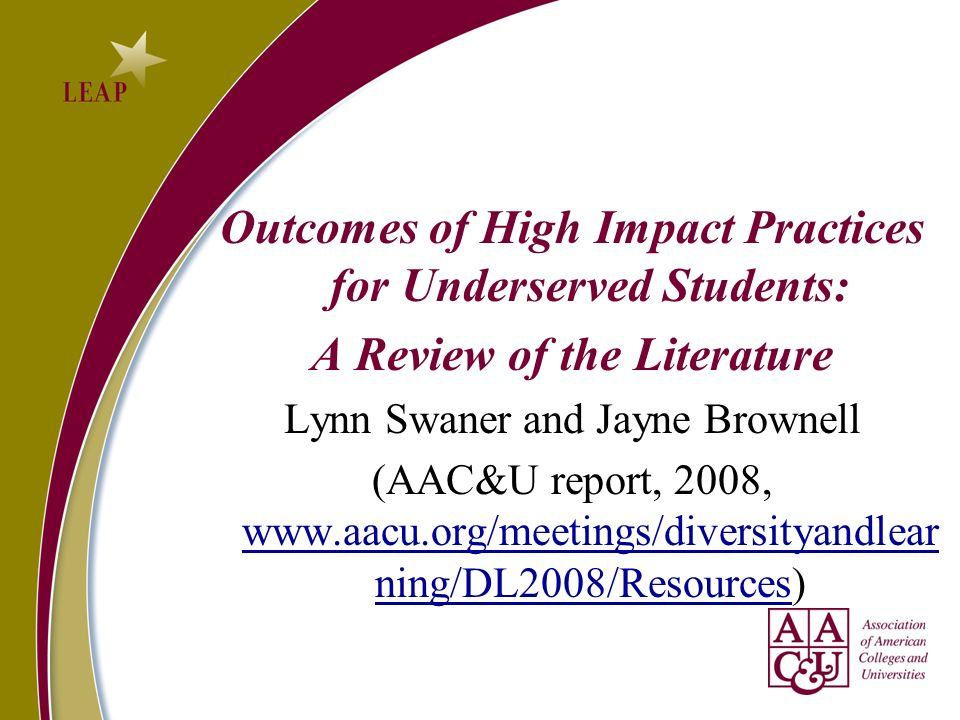Outcomes of High Impact Practices for Underserved Students: A Review of the Literature Lynn Swaner and Jayne Brownell (AAC&U report, 2008, www.aacu.org/meetings/diversityandlear ning/DL2008/Resources) www.aacu.org/meetings/diversityandlear ning/DL2008/Resources