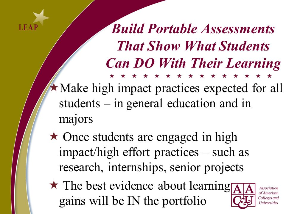 Build Portable Assessments That Show What Students Can DO With Their Learning Make high impact practices expected for all students – in general education and in majors Once students are engaged in high impact/high effort practices – such as research, internships, senior projects The best evidence about learning gains will be IN the portfolio