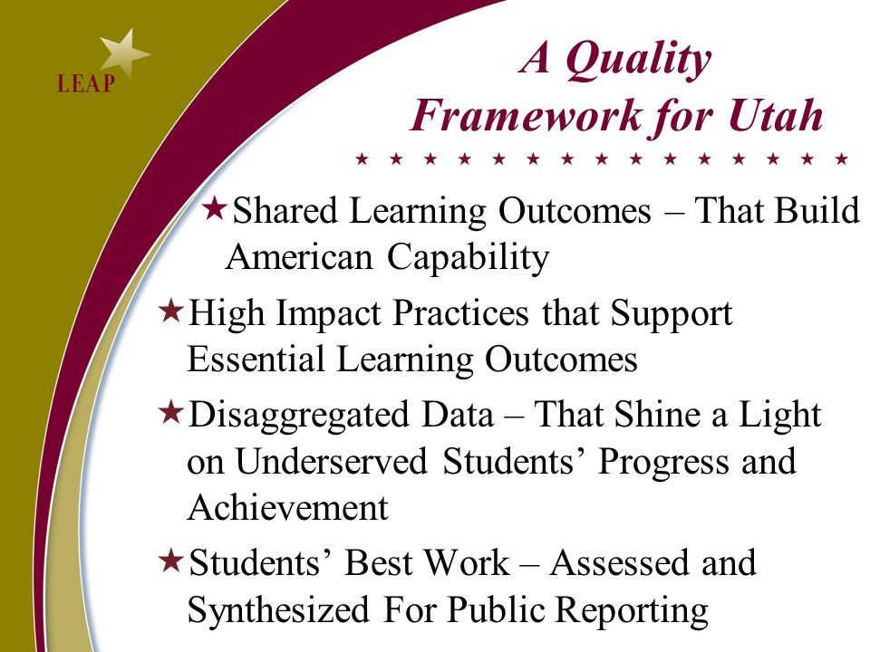 A Quality Framework for Utah Shared Learning Outcomes – That Build American Capability High Impact Practices that Support Essential Learning Outcomes Disaggregated Data – That Shine a Light on Underserved Students Progress and Achievement Students Best Work – Assessed and Synthesized For Public Reporting