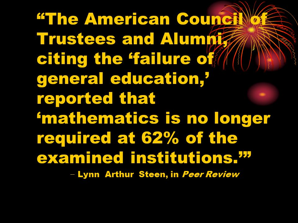 The American Council of Trustees and Alumni, citing the failure of general education, reported that mathematics is no longer required at 62% of the examined institutions.