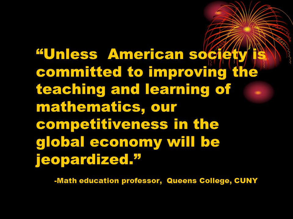 Unless American society is committed to improving the teaching and learning of mathematics, our competitiveness in the global economy will be jeopardized.