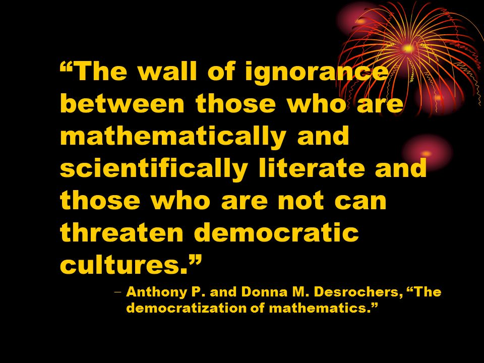 The wall of ignorance between those who are mathematically and scientifically literate and those who are not can threaten democratic cultures.