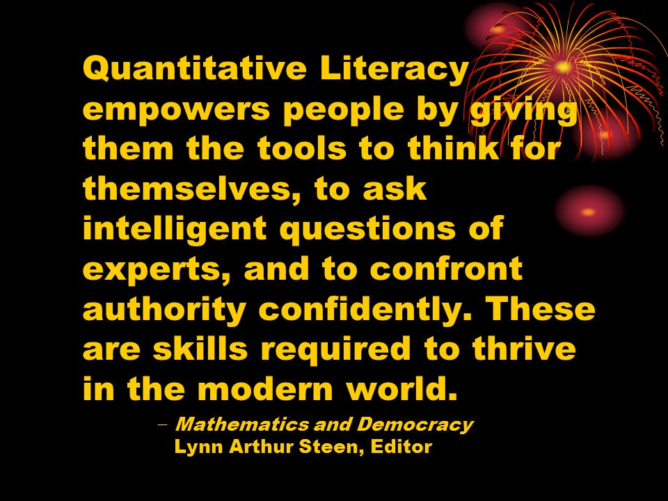 Quantitative Literacy empowers people by giving them the tools to think for themselves, to ask intelligent questions of experts, and to confront authority confidently.