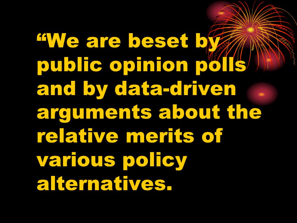 We are beset by public opinion polls and by data-driven arguments about the relative merits of various policy alternatives.