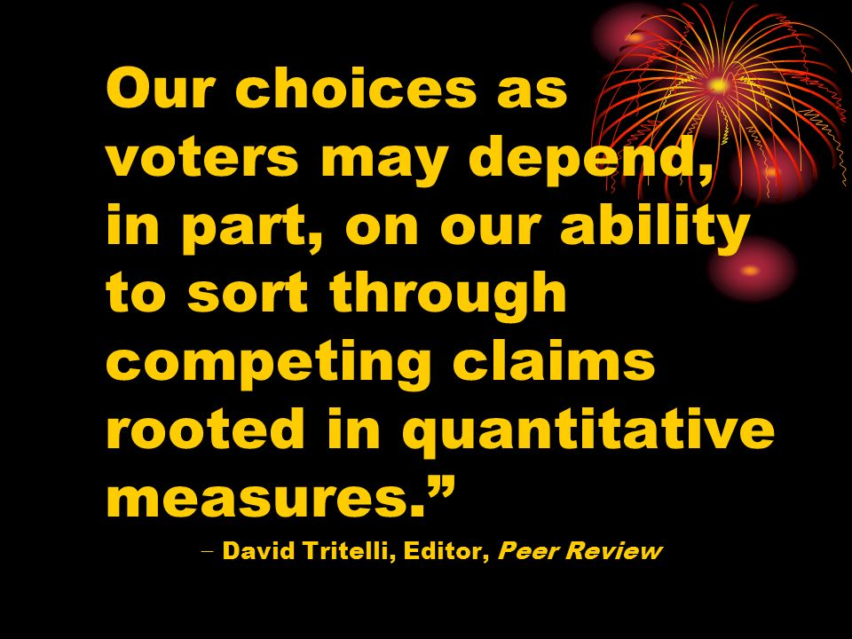 Our choices as voters may depend, in part, on our ability to sort through competing claims rooted in quantitative measures. David Tritelli, Editor, Pe