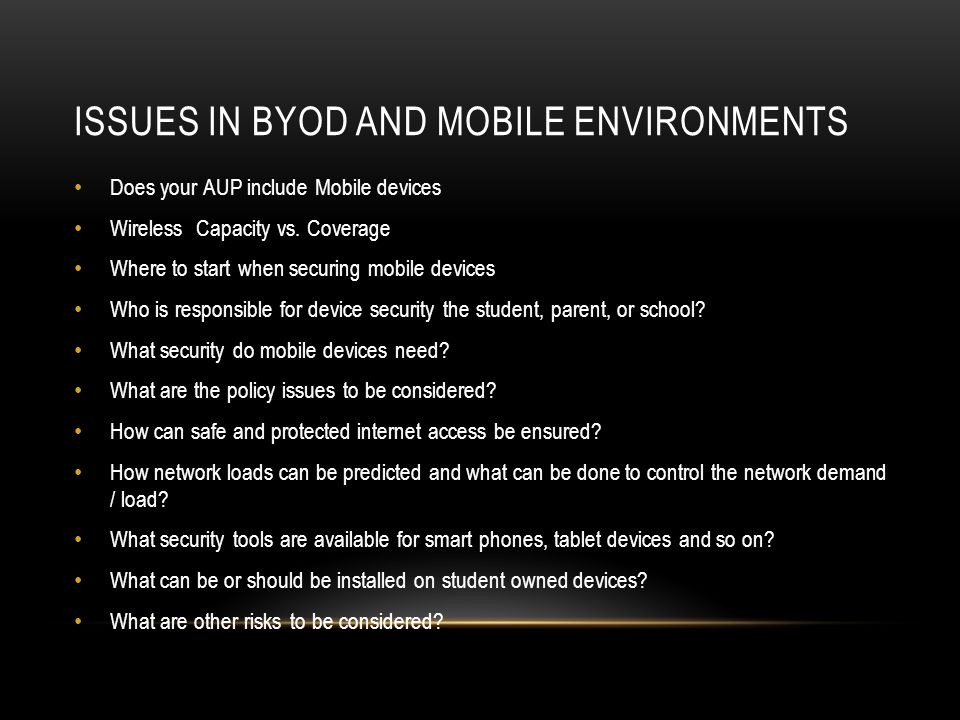 ISSUES IN BYOD AND MOBILE ENVIRONMENTS Does your AUP include Mobile devices Wireless Capacity vs.