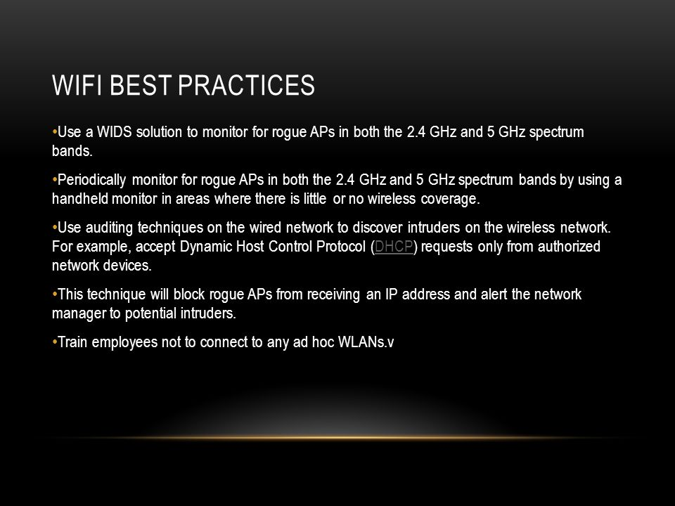 WIFI BEST PRACTICES Use a WIDS solution to monitor for rogue APs in both the 2.4 GHz and 5 GHz spectrum bands.