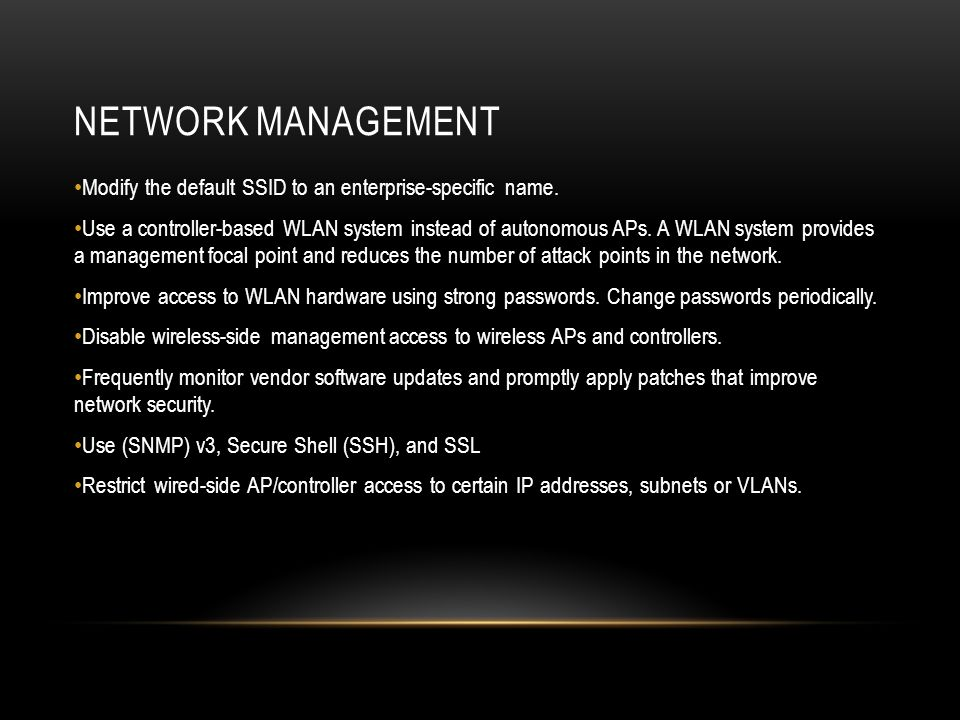NETWORK MANAGEMENT Modify the default SSID to an enterprise-specific name. Use a controller-based WLAN system instead of autonomous APs. A WLAN system