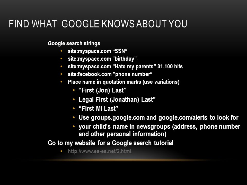 FIND WHAT GOOGLE KNOWS ABOUT YOU Google search strings site:myspace.com SSN site:myspace.com birthday site:myspace.com Hate my parents 31,100 hits site:facebook.com phone number Place name in quotation marks (use variations) First (Jon) Last Legal First (Jonathan) Last First MI Last Use groups.google.com and google.com/alerts to look for your child s name in newsgroups (address, phone number and other personal information) Go to my website for a Google search tutorial