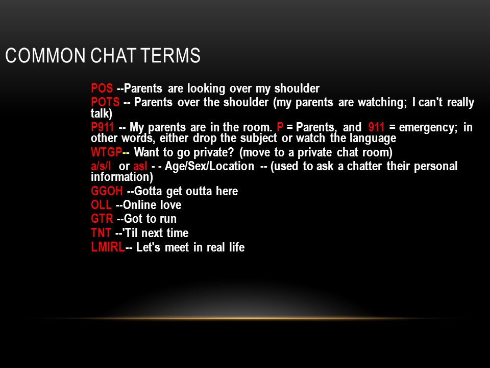COMMON CHAT TERMS POS --Parents are looking over my shoulder POTS -- Parents over the shoulder (my parents are watching; I can t really talk) P My parents are in the room.
