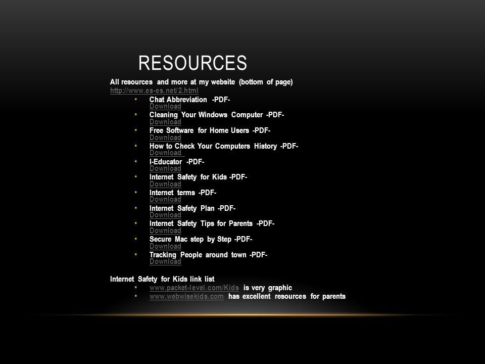 RESOURCES All resources and more at my website (bottom of page)   Chat Abbreviation -PDF- Download Download Cleaning Your Windows Computer -PDF- Download Download Free Software for Home Users -PDF- Download Download How to Check Your Computers History -PDF- Download Download I-Educator -PDF- Download Download Internet Safety for Kids -PDF- Download Download Internet terms -PDF- Download Download Internet Safety Plan -PDF- Download Download Internet Safety Tips for Parents -PDF- Download Download Secure Mac step by Step -PDF- Download Download Tracking People around town -PDF- Download Download Internet Safety for Kids link list   is very graphic     has excellent resources for parents