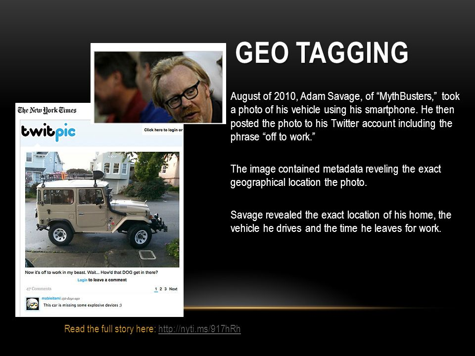 GEO TAGGING August of 2010, Adam Savage, of MythBusters, took a photo of his vehicle using his smartphone. He then posted the photo to his Twitter acc