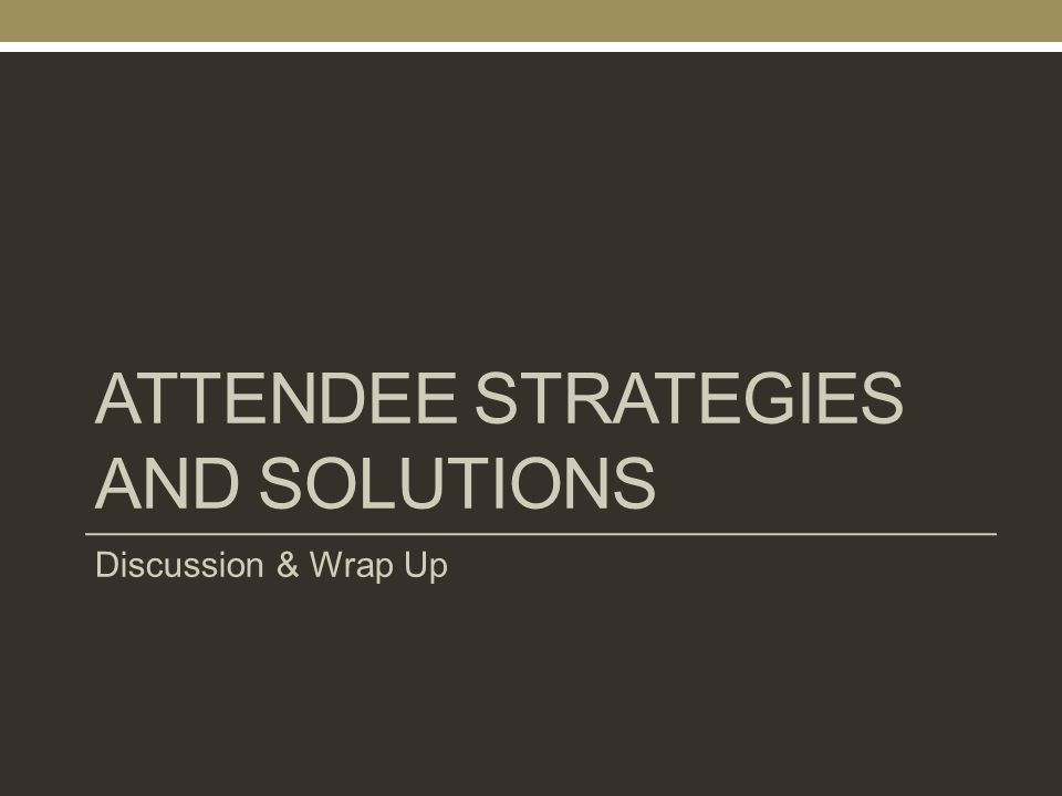 ATTENDEE STRATEGIES AND SOLUTIONS Discussion & Wrap Up