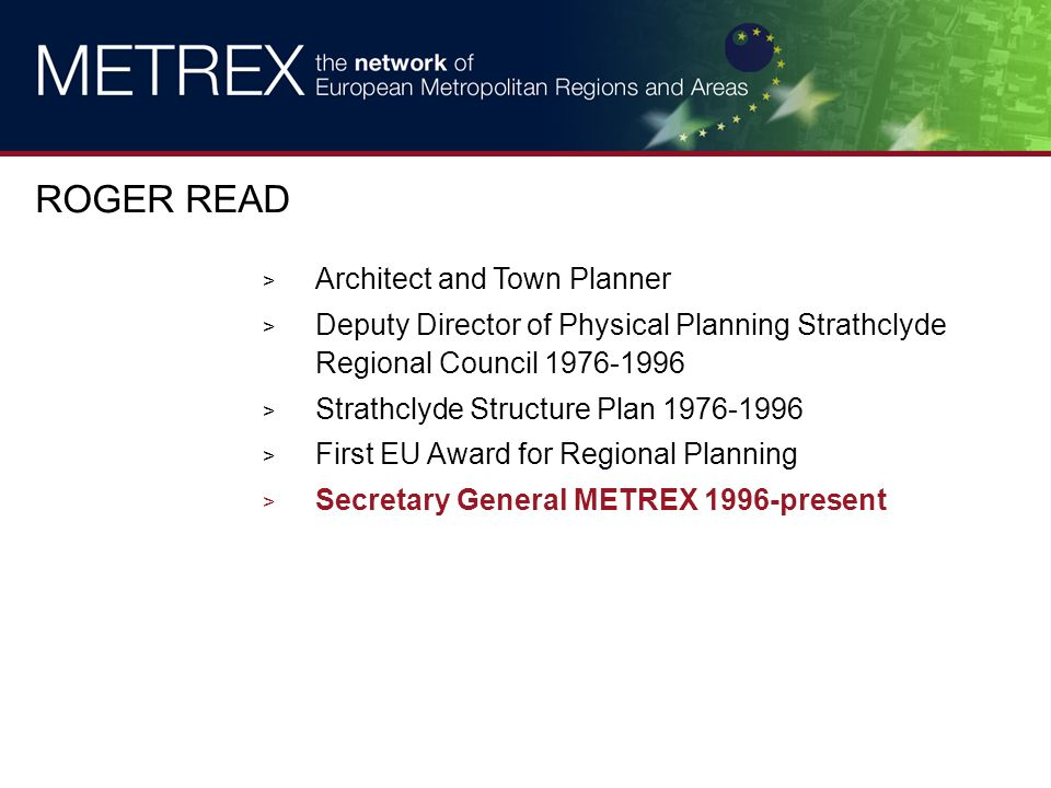 > Architect and Town Planner > Deputy Director of Physical Planning Strathclyde Regional Council 1976-1996 > Strathclyde Structure Plan 1976-1996 > First EU Award for Regional Planning > Secretary General METREX 1996-present ROGER READ