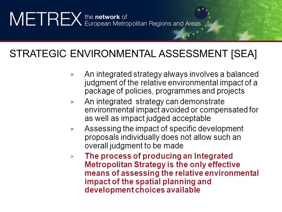 > An integrated strategy always involves a balanced judgment of the relative environmental impact of a package of policies, programmes and projects > An integrated strategy can demonstrate environmental impact avoided or compensated for as well as impact judged acceptable > Assessing the impact of specific development proposals individually does not allow such an overall judgment to be made > The process of producing an Integrated Metropolitan Strategy is the only effective means of assessing the relative environmental impact of the spatial planning and development choices available STRATEGIC ENVIRONMENTAL ASSESSMENT [SEA]