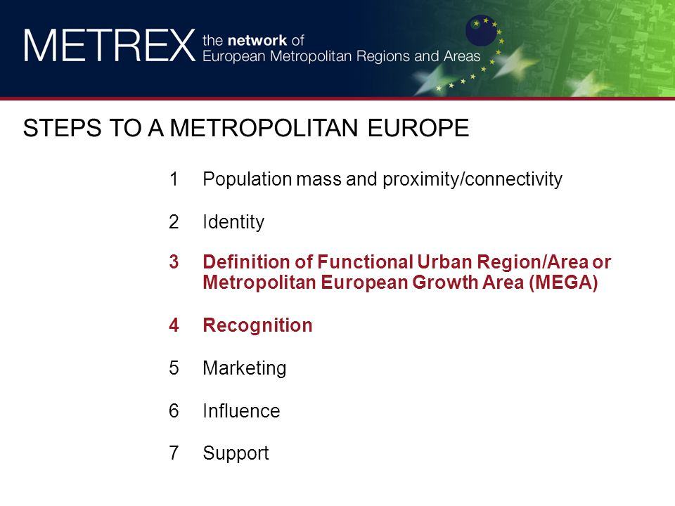 1Population mass and proximity/connectivity 2Identity 3Definition of Functional Urban Region/Area or Metropolitan European Growth Area (MEGA) 4Recognition 5Marketing 6Influence 7Support STEPS TO A METROPOLITAN EUROPE