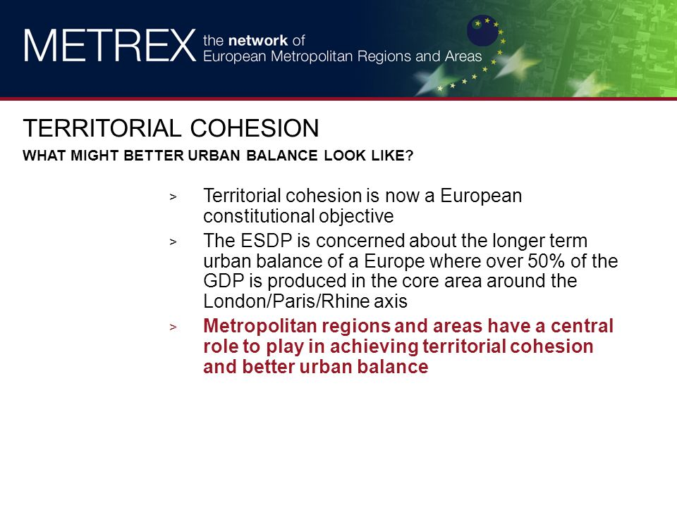 > Territorial cohesion is now a European constitutional objective > The ESDP is concerned about the longer term urban balance of a Europe where over 50% of the GDP is produced in the core area around the London/Paris/Rhine axis > Metropolitan regions and areas have a central role to play in achieving territorial cohesion and better urban balance TERRITORIAL COHESION WHAT MIGHT BETTER URBAN BALANCE LOOK LIKE?