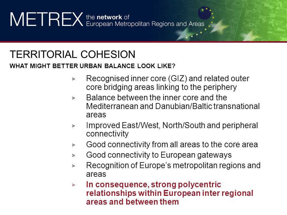 > Recognised inner core (GIZ) and related outer core bridging areas linking to the periphery > Balance between the inner core and the Mediterranean and Danubian/Baltic transnational areas > Improved East/West, North/South and peripheral connectivity > Good connectivity from all areas to the core area > Good connectivity to European gateways > Recognition of Europes metropolitan regions and areas > In consequence, strong polycentric relationships within European inter regional areas and between them TERRITORIAL COHESION WHAT MIGHT BETTER URBAN BALANCE LOOK LIKE?
