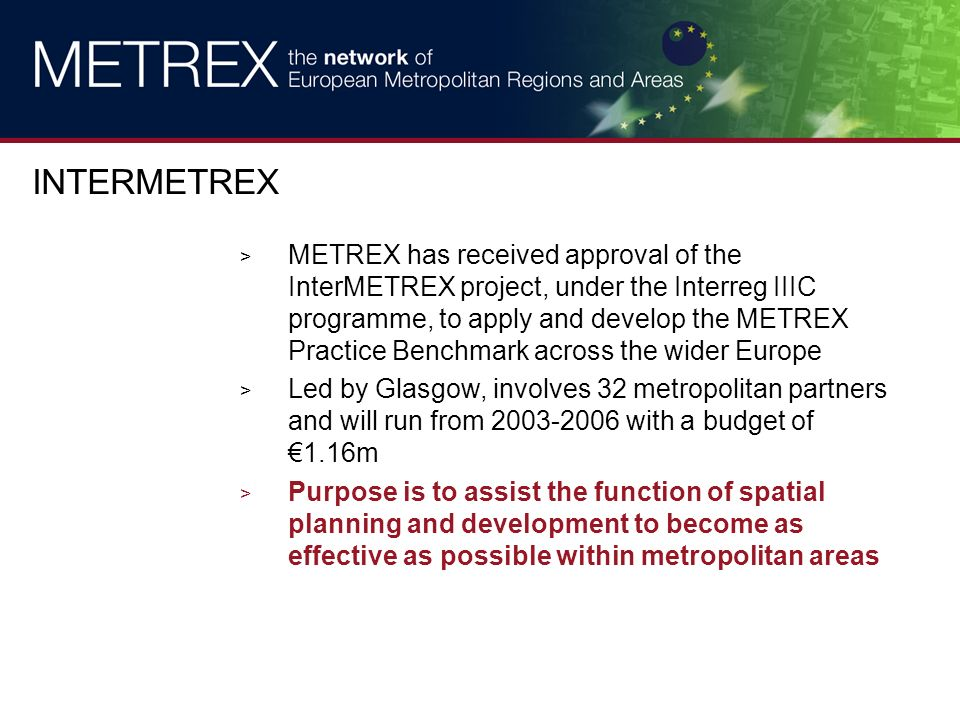 > METREX has received approval of the InterMETREX project, under the Interreg IIIC programme, to apply and develop the METREX Practice Benchmark across the wider Europe > Led by Glasgow, involves 32 metropolitan partners and will run from 2003-2006 with a budget of 1.16m > Purpose is to assist the function of spatial planning and development to become as effective as possible within metropolitan areas INTERMETREX