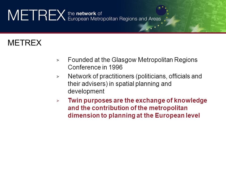 > Founded at the Glasgow Metropolitan Regions Conference in 1996 > Network of practitioners (politicians, officials and their advisers) in spatial planning and development > Twin purposes are the exchange of knowledge and the contribution of the metropolitan dimension to planning at the European level METREX