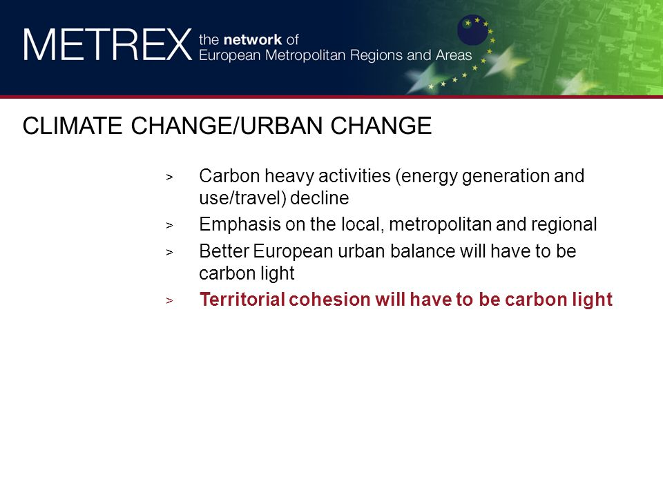 > Carbon heavy activities (energy generation and use/travel) decline > Emphasis on the local, metropolitan and regional > Better European urban balance will have to be carbon light > Territorial cohesion will have to be carbon light CLIMATE CHANGE/URBAN CHANGE