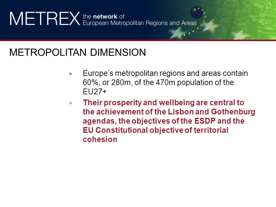 > Europes metropolitan regions and areas contain 60%, or 280m, of the 470m population of the EU27+ > Their prosperity and wellbeing are central to the achievement of the Lisbon and Gothenburg agendas, the objectives of the ESDP and the EU Constitutional objective of territorial cohesion METROPOLITAN DIMENSION