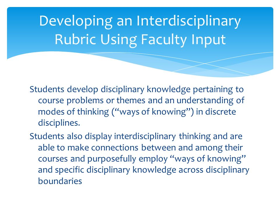 Developing an Interdisciplinary Rubric Using Faculty Input Students develop disciplinary knowledge pertaining to course problems or themes and an understanding of modes of thinking (ways of knowing) in discrete disciplines.