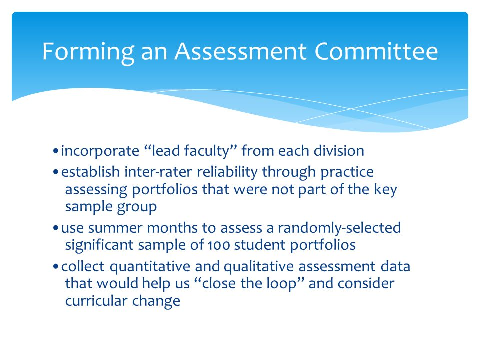 Forming an Assessment Committee incorporate lead faculty from each division establish inter-rater reliability through practice assessing portfolios that were not part of the key sample group use summer months to assess a randomly-selected significant sample of 100 student portfolios collect quantitative and qualitative assessment data that would help us close the loop and consider curricular change
