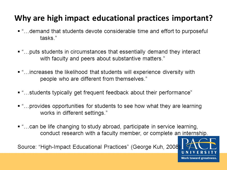 Why are high impact educational practices important? …demand that students devote considerable time and effort to purposeful tasks. …puts students in