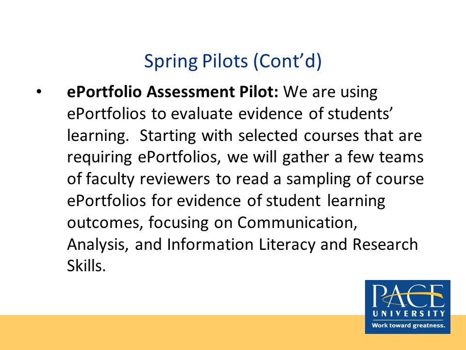 Spring Pilots (Contd) ePortfolio Assessment Pilot: We are using ePortfolios to evaluate evidence of students learning. Starting with selected courses