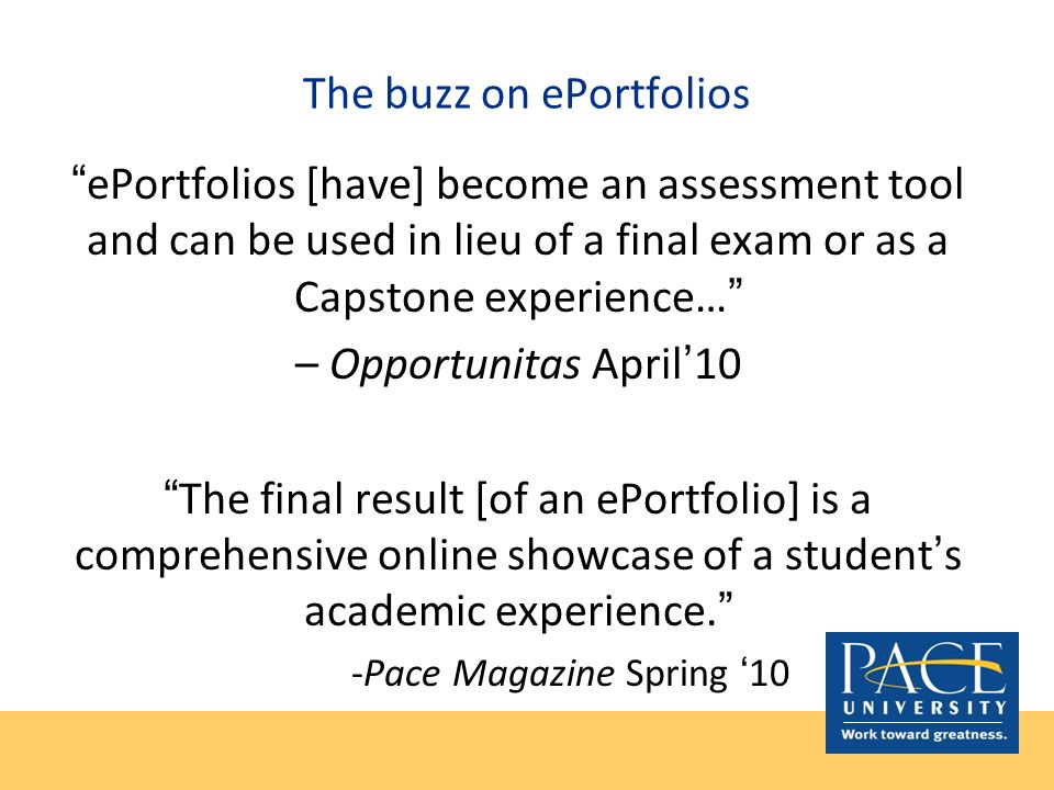 The buzz on ePortfolios ePortfolios [have] become an assessment tool and can be used in lieu of a final exam or as a Capstone experience… – Opportunit