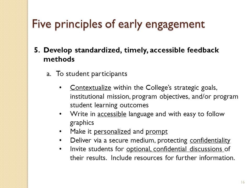 16 5.Develop standardized, timely, accessible feedback methods a.To student participants Contextualize within the Colleges strategic goals, institutio