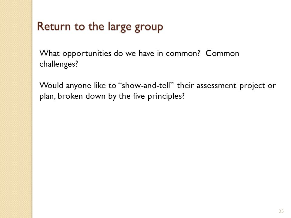 25 Return to the large group What opportunities do we have in common? Common challenges? Would anyone like to show-and-tell their assessment project o