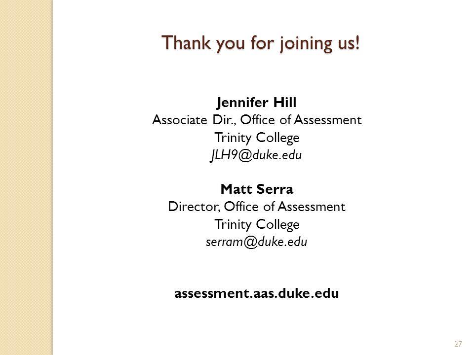 27 Jennifer Hill Associate Dir., Office of Assessment Trinity College JLH9@duke.edu Matt Serra Director, Office of Assessment Trinity College serram@duke.edu assessment.aas.duke.edu Thank you for joining us!