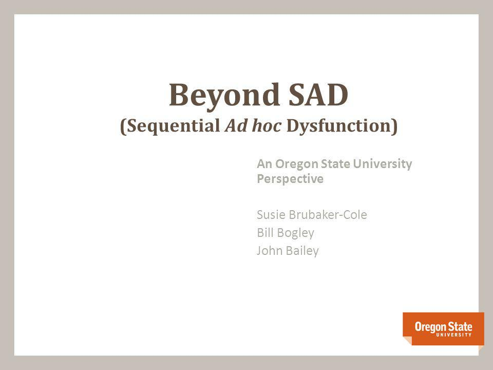 An Oregon State University Perspective Susie Brubaker-Cole Bill Bogley John Bailey Beyond SAD (Sequential Ad hoc Dysfunction)