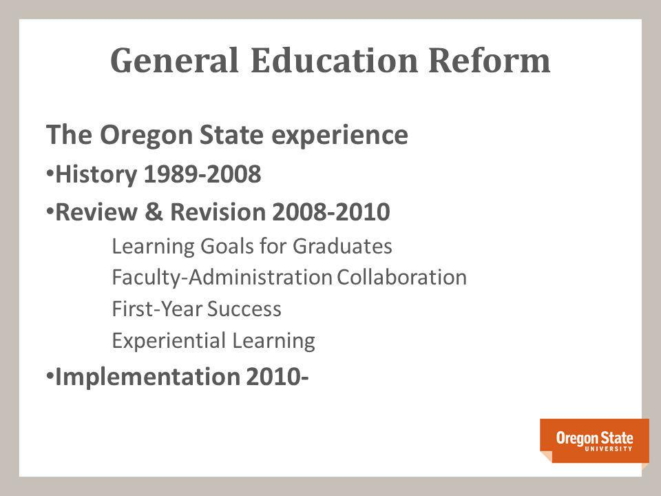 General Education Reform The Oregon State experience History 1989-2008 Review & Revision 2008-2010 Learning Goals for Graduates Faculty-Administration Collaboration First-Year Success Experiential Learning Implementation 2010-