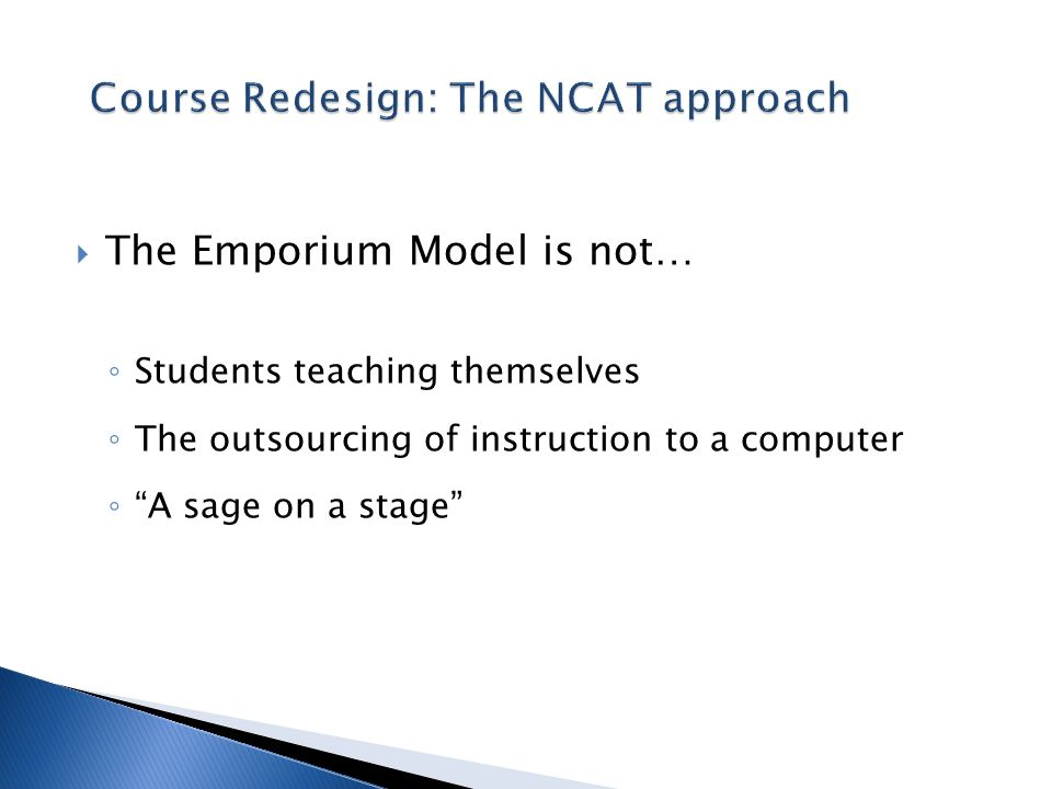 The Emporium Model is not… Students teaching themselves The outsourcing of instruction to a computer A sage on a stage