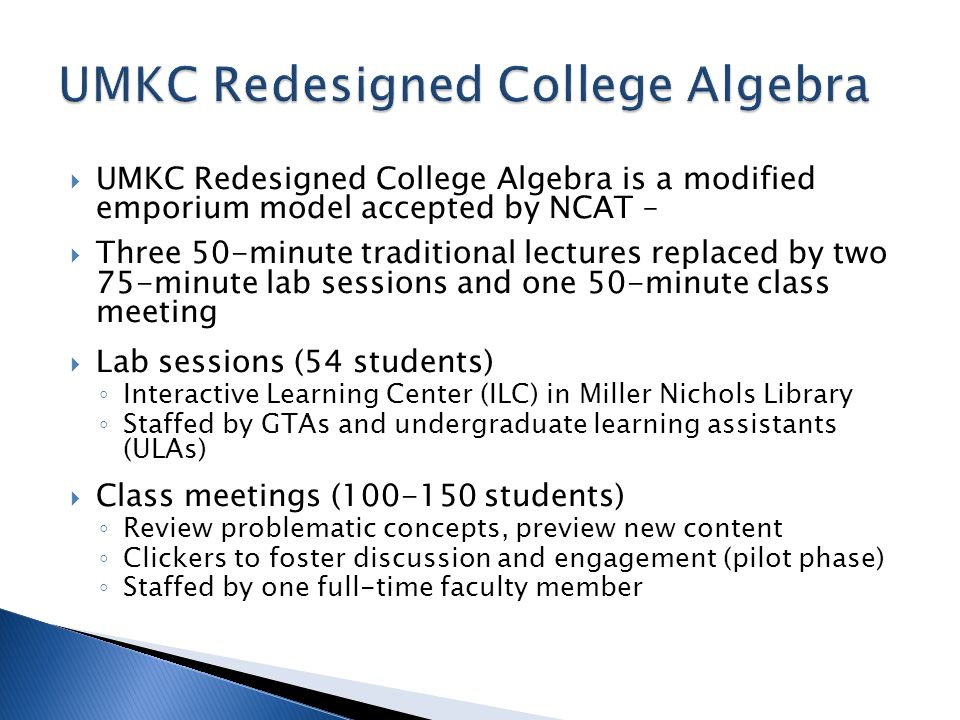 UMKC Redesigned College Algebra is a modified emporium model accepted by NCAT – Three 50-minute traditional lectures replaced by two 75-minute lab ses