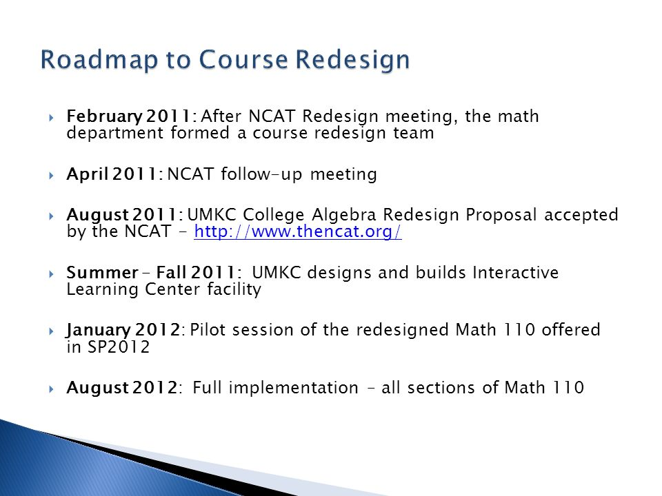 February 2011: After NCAT Redesign meeting, the math department formed a course redesign team April 2011: NCAT follow-up meeting August 2011: UMKC Col
