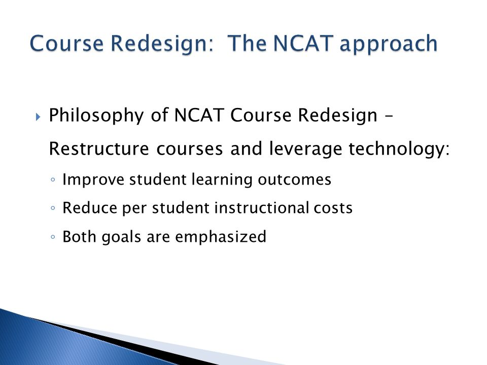 Philosophy of NCAT Course Redesign – Restructure courses and leverage technology: Improve student learning outcomes Reduce per student instructional c