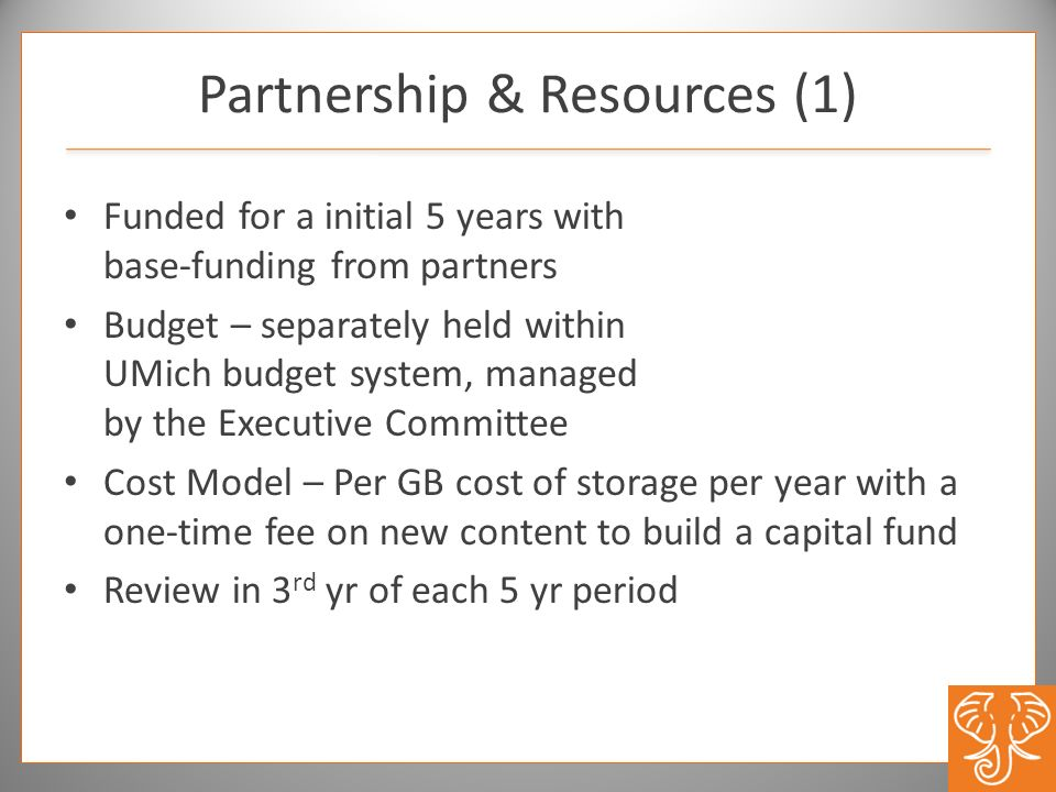 Partnership & Resources (1) Funded for a initial 5 years with base-funding from partners Budget – separately held within UMich budget system, managed
