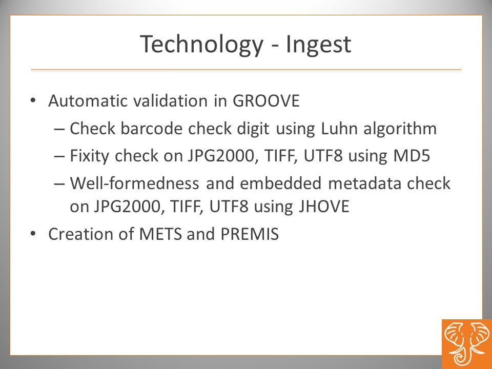 Technology - Ingest Automatic validation in GROOVE – Check barcode check digit using Luhn algorithm – Fixity check on JPG2000, TIFF, UTF8 using MD5 –