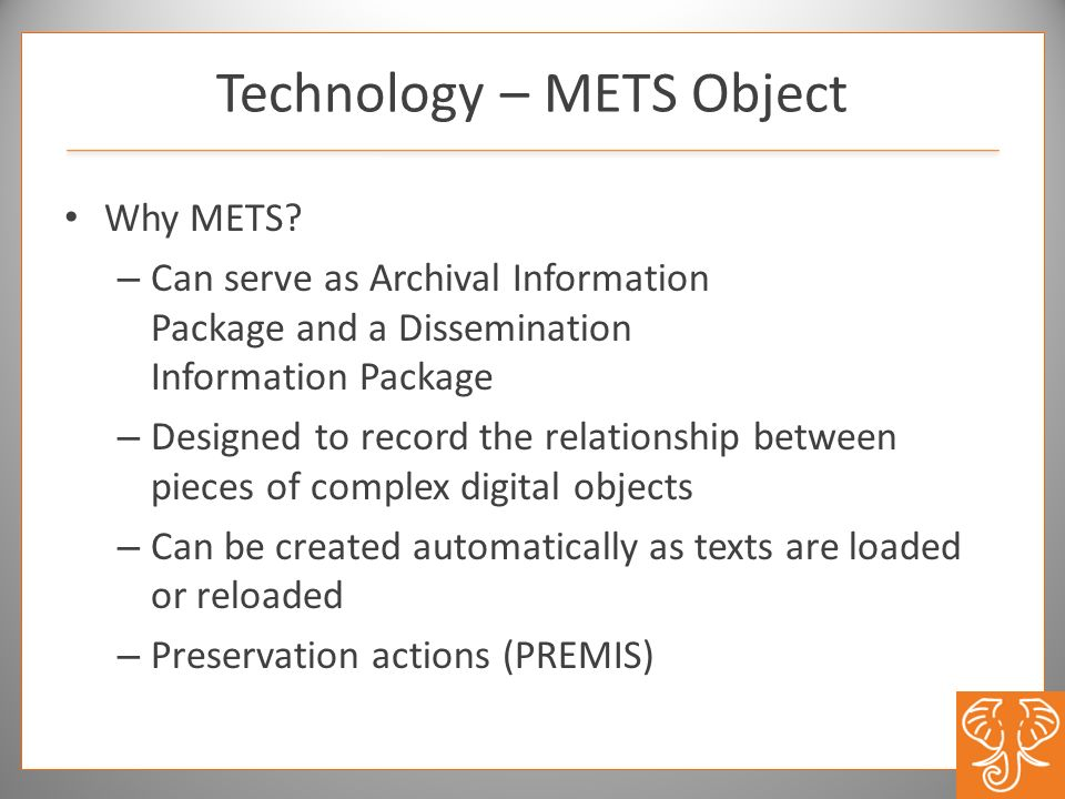 Why METS? – Can serve as Archival Information Package and a Dissemination Information Package – Designed to record the relationship between pieces of